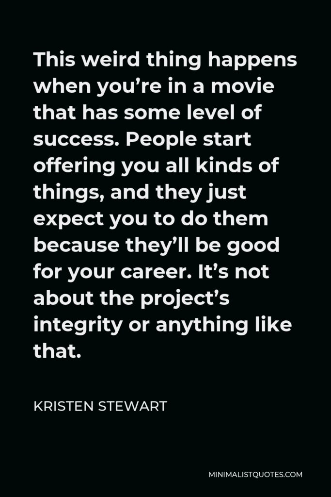 Kristen Stewart Quote - This weird thing happens when you're in a movie that has some level of success. People start offering you all kinds of things, and they just expect you to do them because they'll be good for your career. It's not about the project's integrity or anything like that.