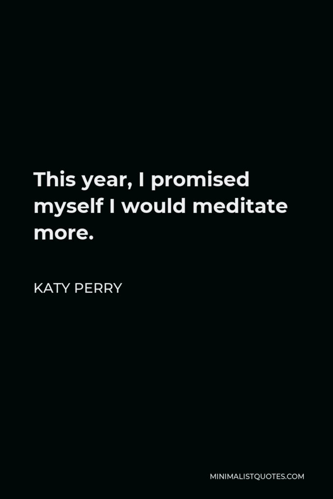 Katy Perry Quote - This year, I promised myself I would meditate more.