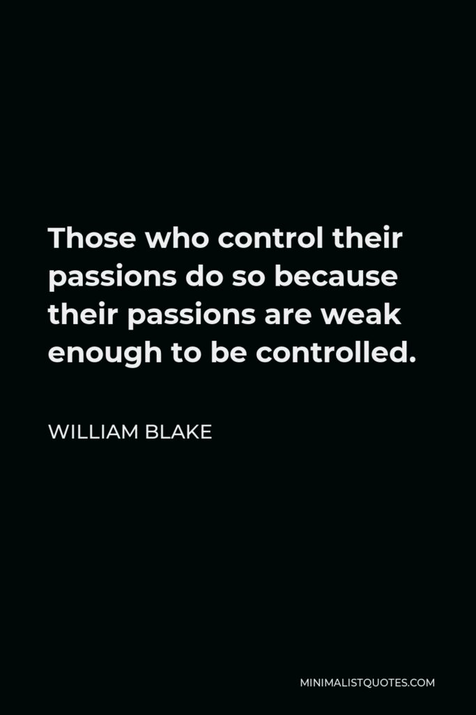 William Blake Quote - Those who control their passions do so because their passions are weak enough to be controlled.