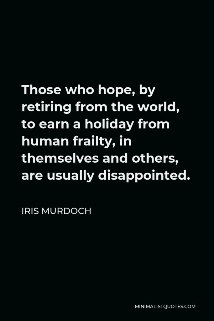 Iris Murdoch Quote - Those who hope, by retiring from the world, to earn a holiday from human frailty, in themselves and others, are usually disappointed.