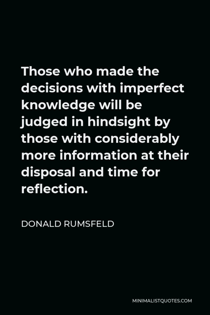 Donald Rumsfeld Quote - Those who made the decisions with imperfect knowledge will be judged in hindsight by those with considerably more information at their disposal and time for reflection.