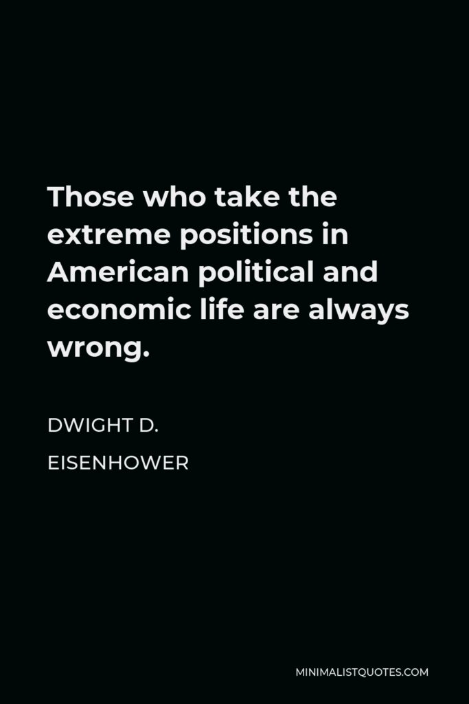 Dwight D. Eisenhower Quote - Those who take the extreme positions in American political and economic life are always wrong.