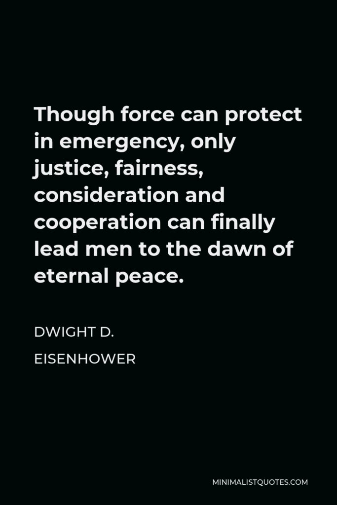Dwight D. Eisenhower Quote - Though force can protect in emergency, only justice, fairness, consideration and cooperation can finally lead men to the dawn of eternal peace.