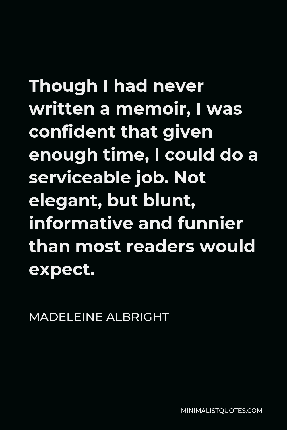 Madeleine Albright Quote - Though I had never written a memoir, I was confident that given enough time, I could do a serviceable job. Not elegant, but blunt, informative and funnier than most readers would expect.