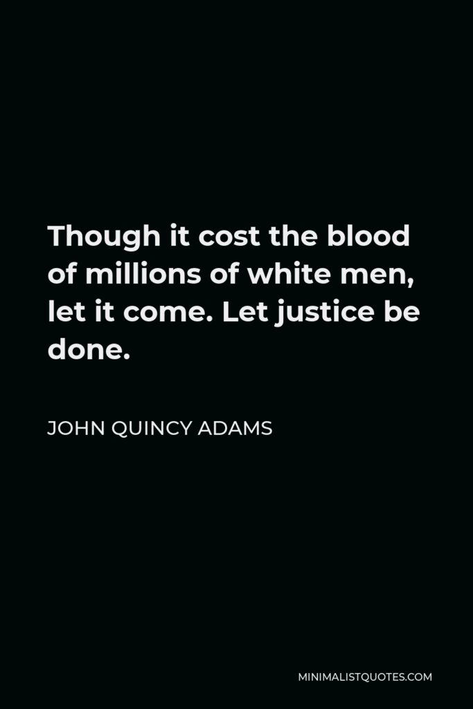 John Quincy Adams Quote - Though it cost the blood of millions of white men, let it come. Let justice be done.