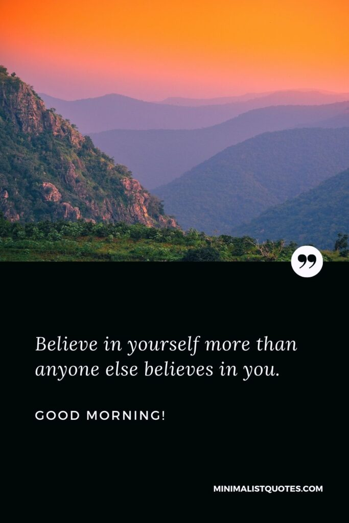 Thoughtful good morning message: Believe in yourself more than anyone else believes in you. Good Morning!