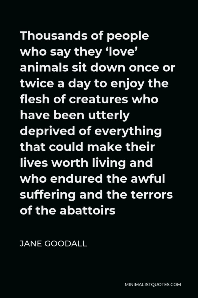 Jane Goodall Quote - Thousands of people who say they 'love' animals sit down once or twice a day to enjoy the flesh of creatures who have been utterly deprived of everything that could make their lives worth living and who endured the awful suffering and the terrors of the abattoirs