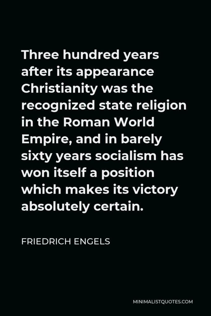 Friedrich Engels Quote - Three hundred years after its appearance Christianity was the recognized state religion in the Roman World Empire, and in barely sixty years socialism has won itself a position which makes its victory absolutely certain.