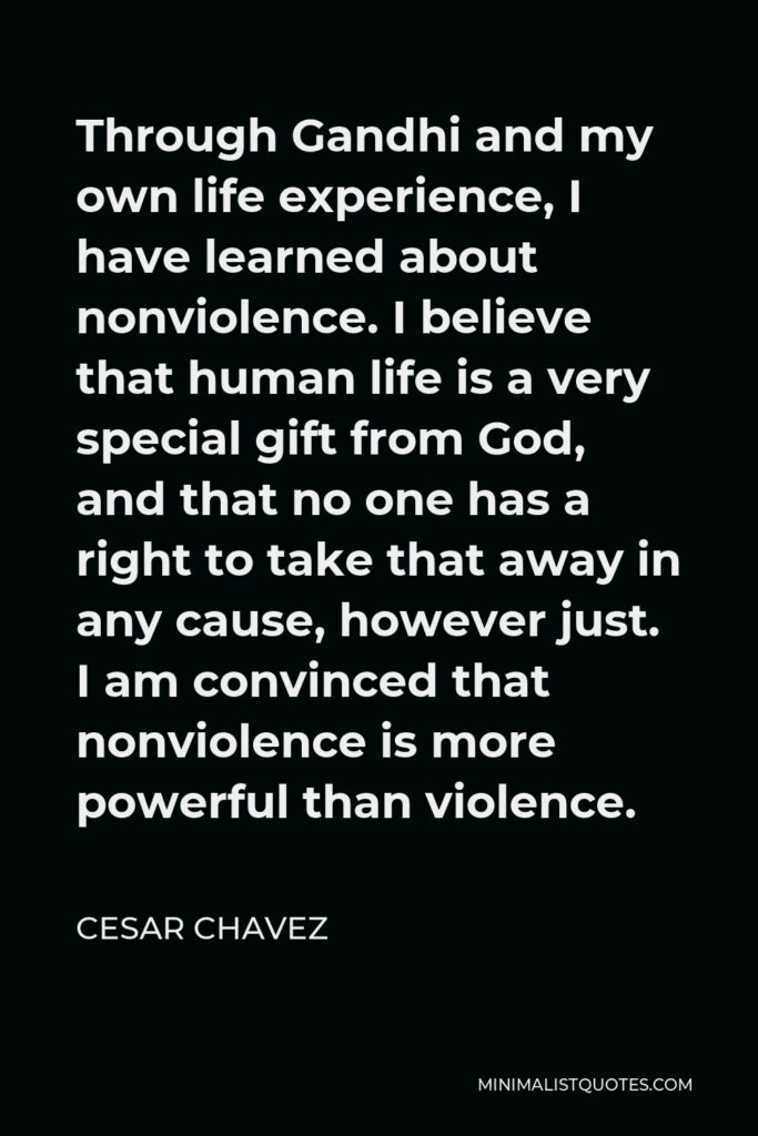 Cesar Chavez Quote - Through Gandhi and my own life experience, I have learned about nonviolence. I believe that human life is a very special gift from God, and that no one has a right to take that away in any cause, however just. I am convinced that nonviolence is more powerful than violence.