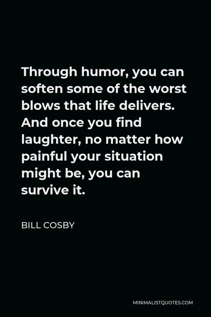 Bill Cosby Quote - Through humor, you can soften some of the worst blows that life delivers. And once you find laughter, no matter how painful your situation might be, you can survive it.
