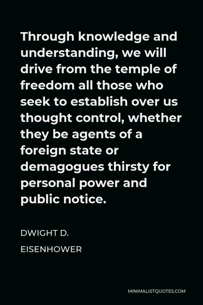 Dwight D. Eisenhower Quote - Through knowledge and understanding, we will drive from the temple of freedom all those who seek to establish over us thought control, whether they be agents of a foreign state or demagogues thirsty for personal power and public notice.