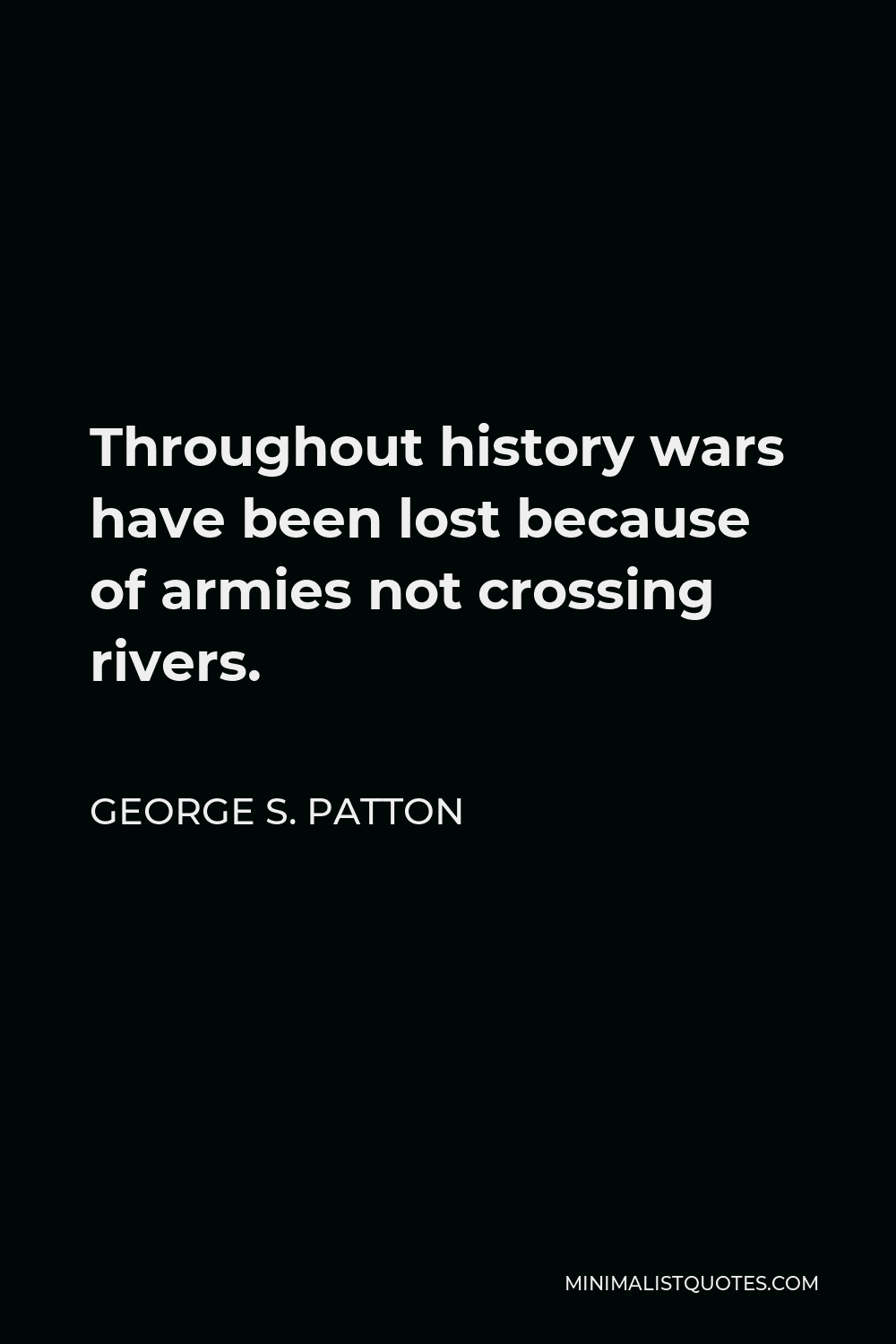 George S. Patton Quote - Throughout history wars have been lost because of armies not crossing rivers.
