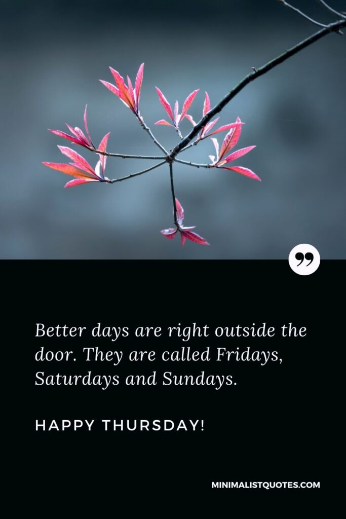 Thursday blessing quotes: Better days are right outside the door. They are called Fridays, Saturdays and Sundays. Happy Thursday!
