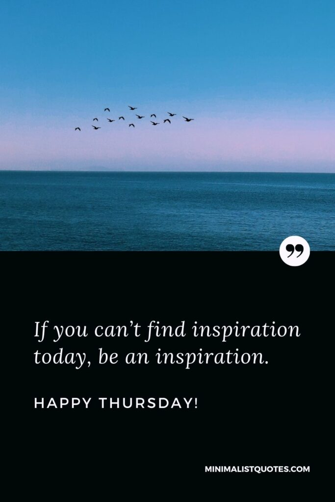 Thursday inspirational quotes: If you can't find inspiration today, be an inspiration. Happy Thursday!