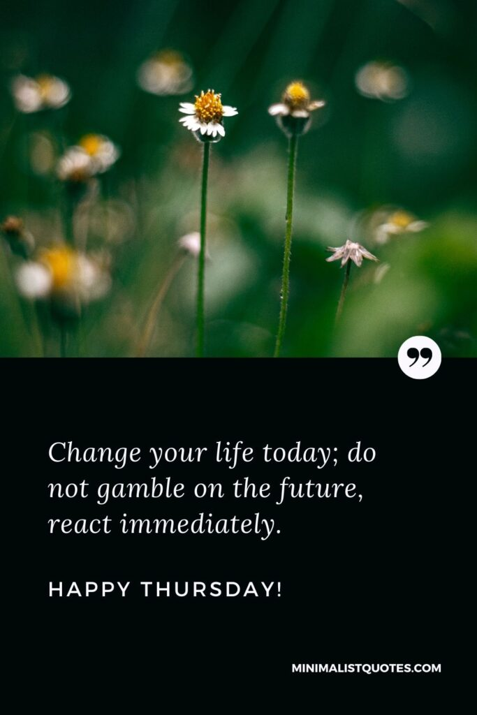Thursday motivational quotes for work: Change your life today; do not gamble on the future, react immediately. Happy Thursday!