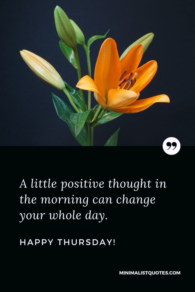 Thursday positive quotes: A little positive thought in the morning can change your whole day. Happy Thursday!