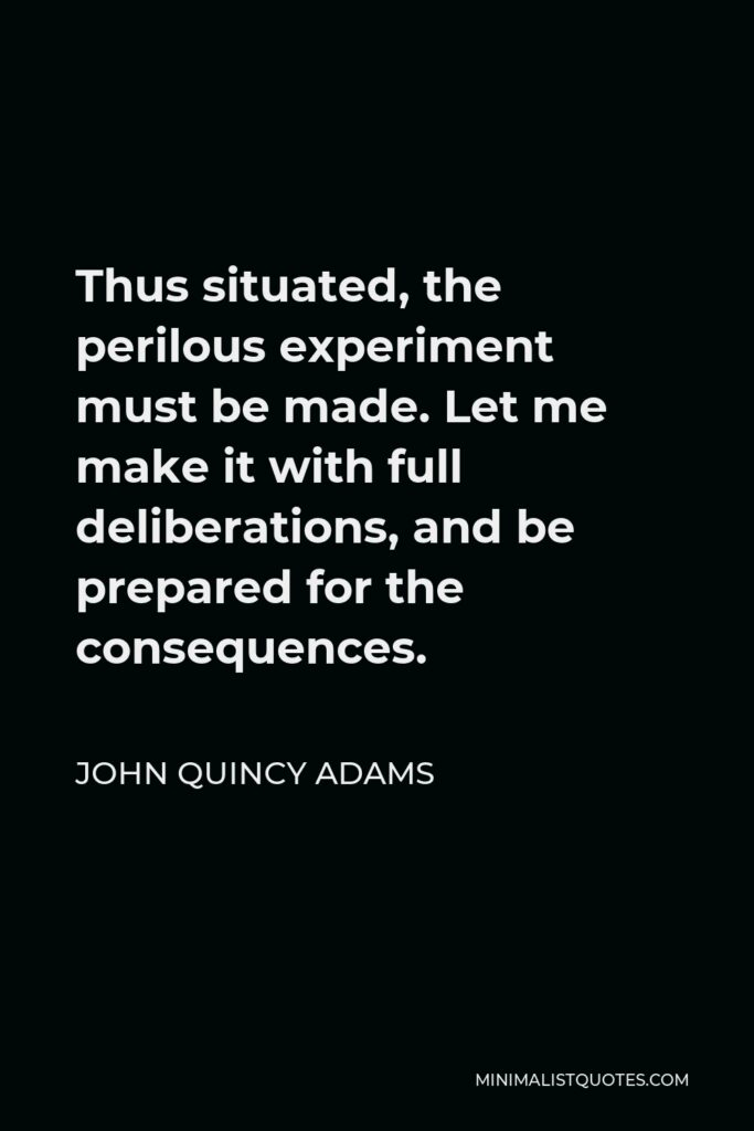 John Quincy Adams Quote - Thus situated, the perilous experiment must be made. Let me make it with full deliberations, and be prepared for the consequences.