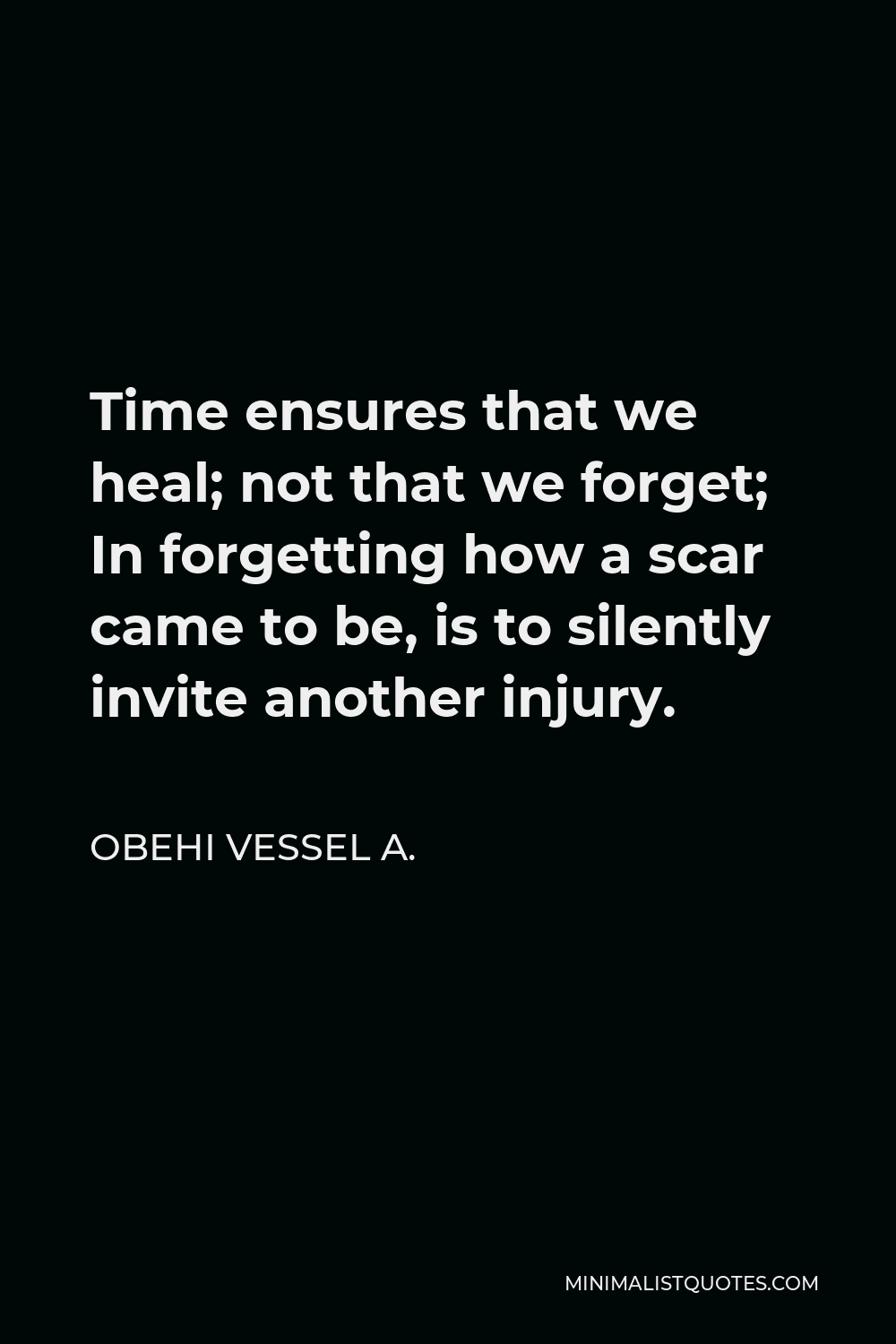 Obehi Vessel A. Quote - Time ensures that we heal; not that we forget; In forgetting how a scar came to be, is to silently invite another injury.