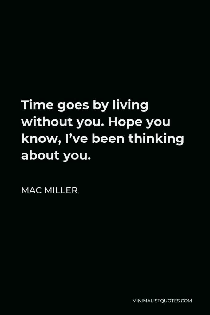 Mac Miller Quote - Time goes by living without you. Hope you know, I've been thinking about you.