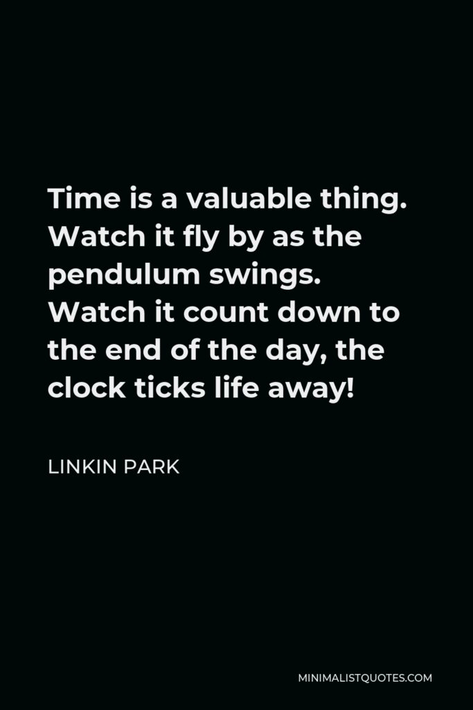 Linkin Park Quote - Time is a valuable thing. Watch it fly by as the pendulum swings. Watch it count down to the end of the day, the clock ticks life away!