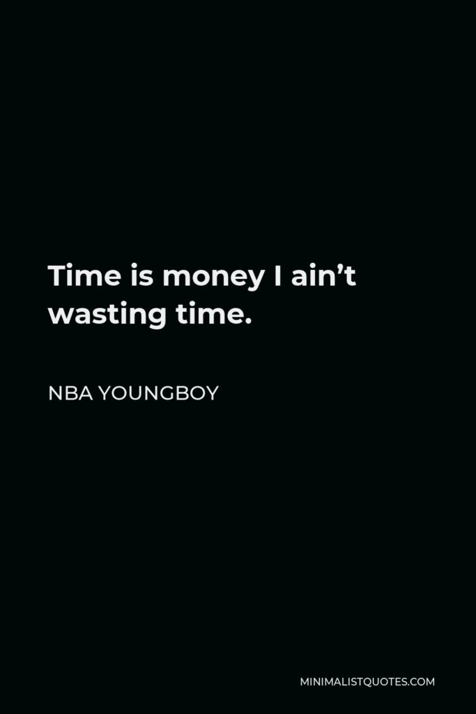 NBA Youngboy Quote - Time is money I ain't wasting time.
