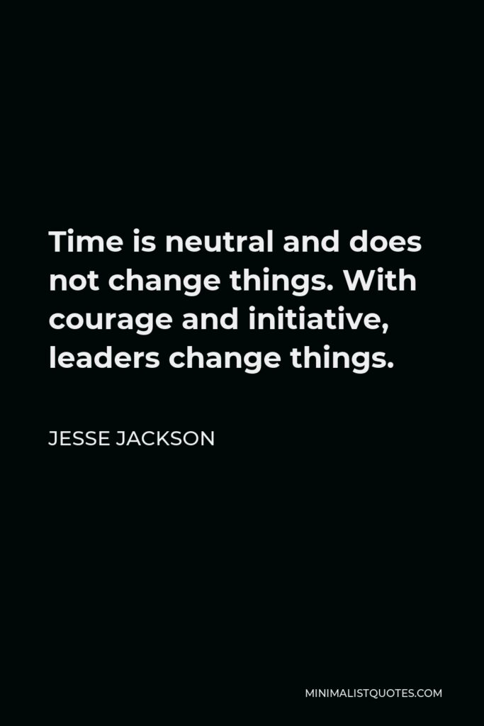 Jesse Jackson Quote - Time is neutral and does not change things. With courage and initiative, leaders change things.