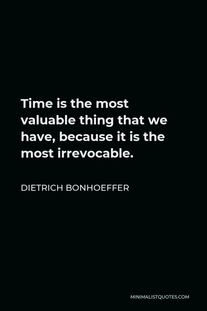 Dietrich Bonhoeffer Quote - Time is the most valuable thing that we have, because it is the most irrevocable.