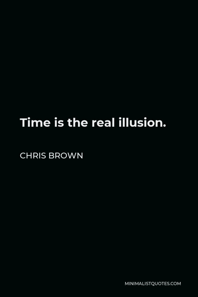 Chris Brown Quote - Time is the real illusion.