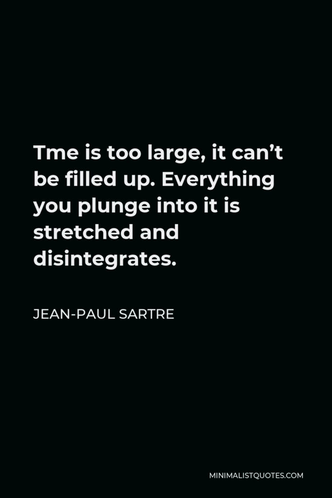 Jean-Paul Sartre Quote - Tme is too large, it can't be filled up. Everything you plunge into it is stretched and disintegrates.