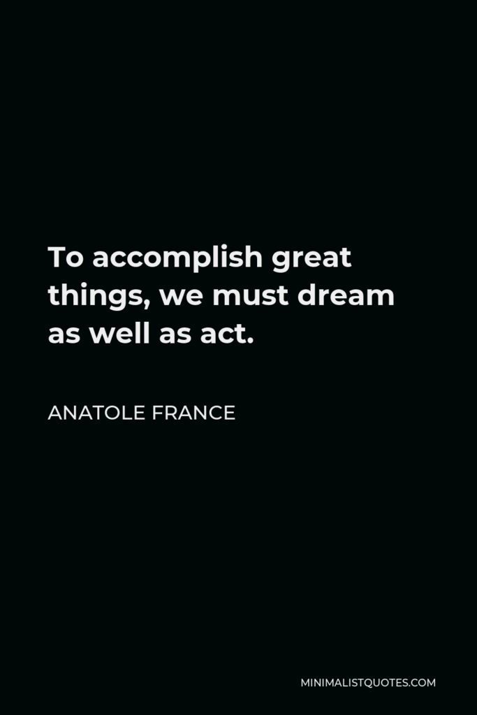 Anatole France Quote - To accomplish great things, we must dream as well as act.