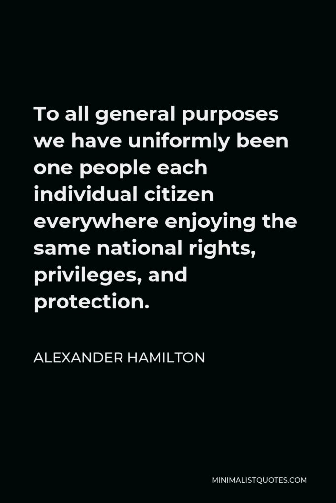 Alexander Hamilton Quote - To all general purposes we have uniformly been one people each individual citizen everywhere enjoying the same national rights, privileges, and protection.