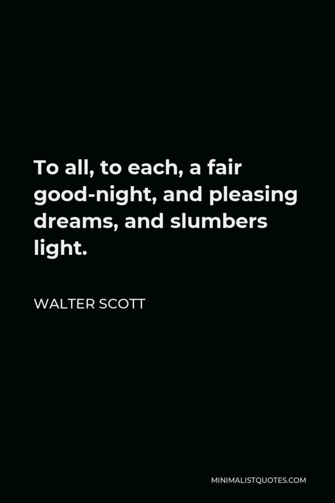 Walter Scott Quote - To all, to each, a fair good-night, and pleasing dreams, and slumbers light.