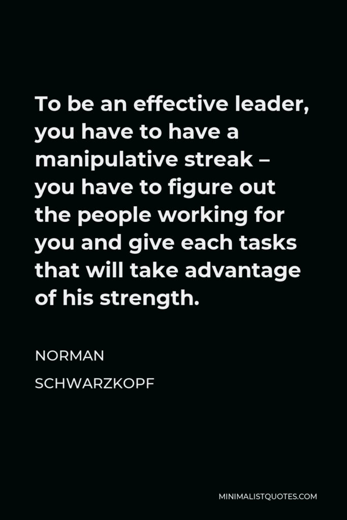 Norman Schwarzkopf Quote - To be an effective leader, you have to have a manipulative streak – you have to figure out the people working for you and give each tasks that will take advantage of his strength.