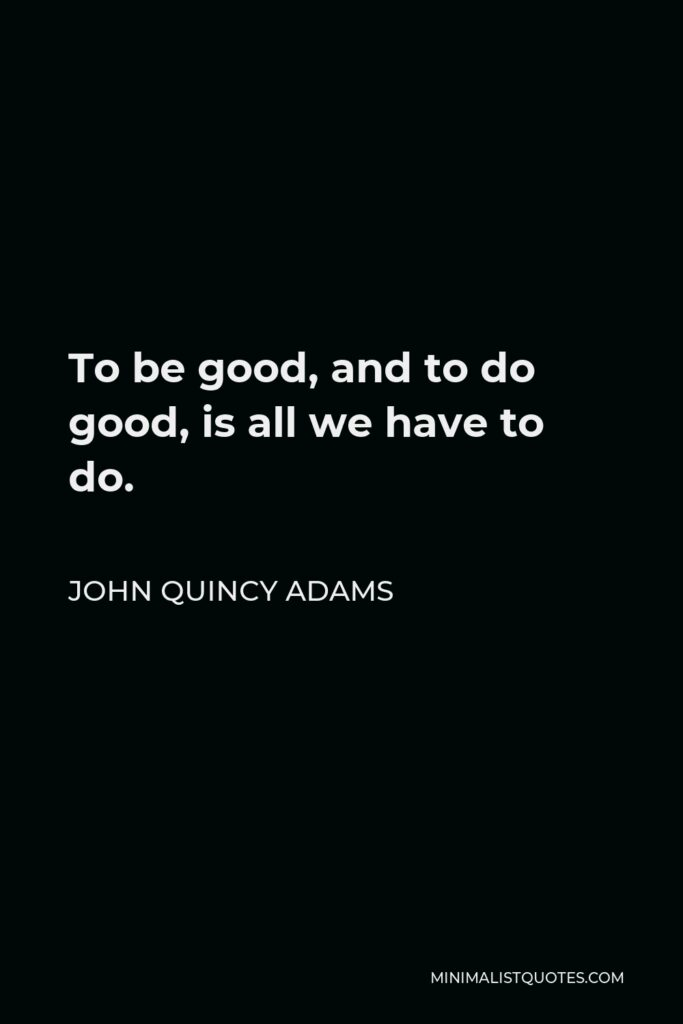 John Quincy Adams Quote - To be good, and to do good, is all we have to do.
