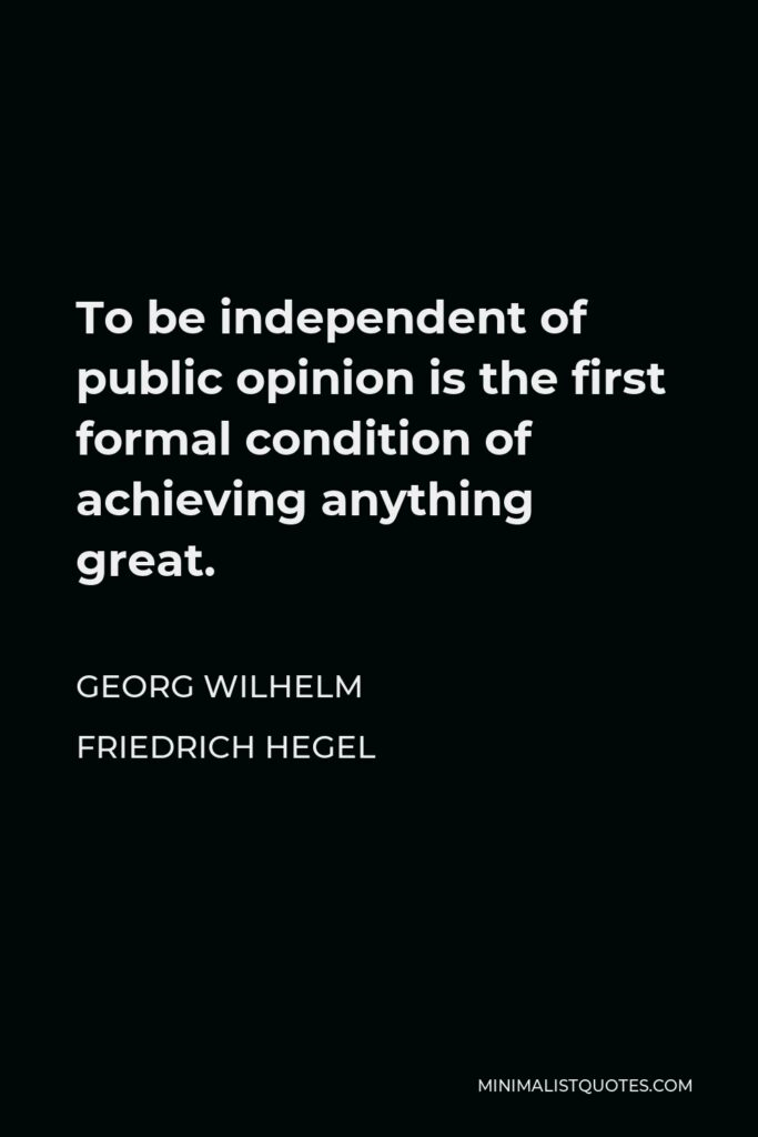 Georg Wilhelm Friedrich Hegel Quote - To be independent of public opinion is the first formal condition of achieving anything great.