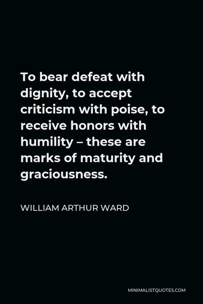 William Arthur Ward Quote - To bear defeat with dignity, to accept criticism with poise, to receive honors with humility – these are marks of maturity and graciousness.