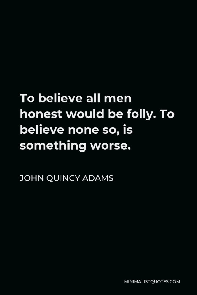 John Quincy Adams Quote - To believe all men honest would be folly. To believe none so, is something worse.