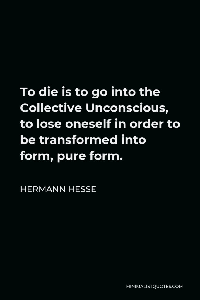 Hermann Hesse Quote - To die is to go into the Collective Unconscious, to lose oneself in order to be transformed into form, pure form.