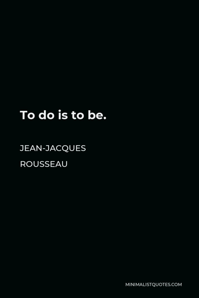 Jean-Jacques Rousseau Quote - To do is to be.