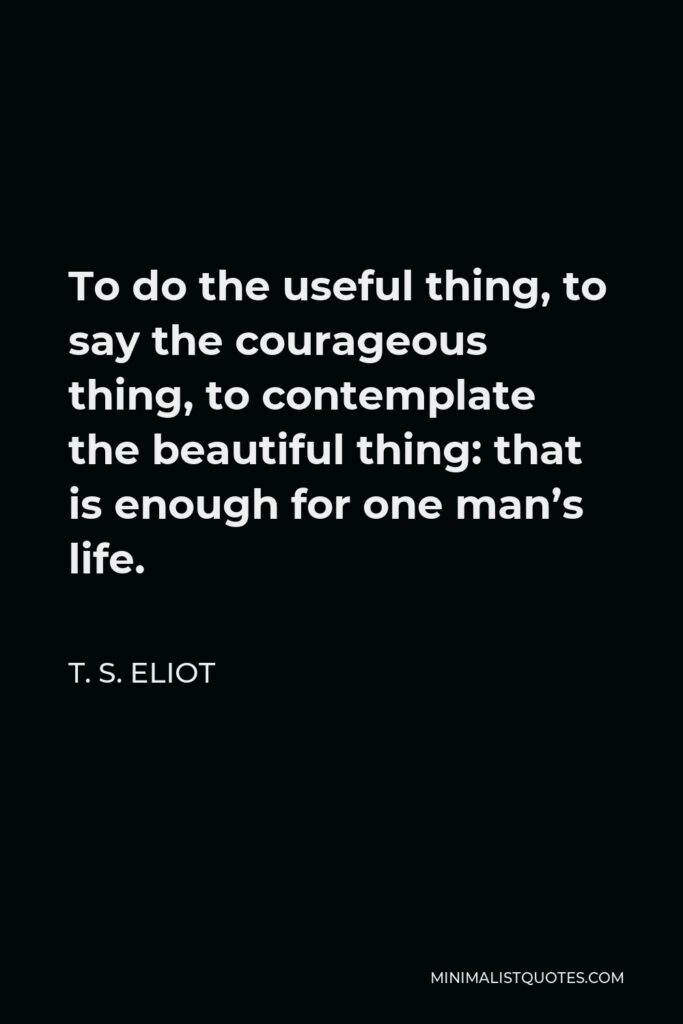 T. S. Eliot Quote - To do the useful thing, to say the courageous thing, to contemplate the beautiful thing: that is enough for one man's life.