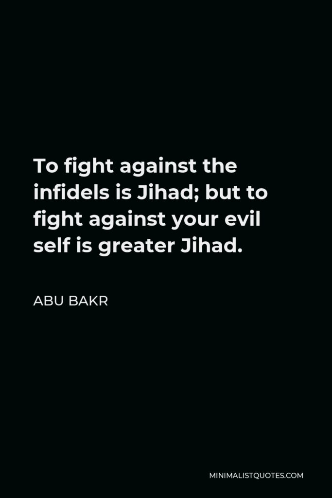 Abu Bakr Quote - To fight against the infidels is Jihad; but to fight against your evil self is greater Jihad.