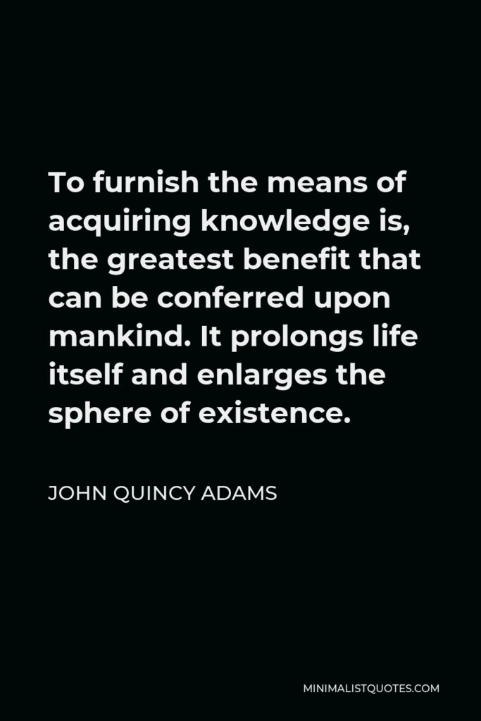 John Quincy Adams Quote - To furnish the means of acquiring knowledge is, the greatest benefit that can be conferred upon mankind. It prolongs life itself and enlarges the sphere of existence.