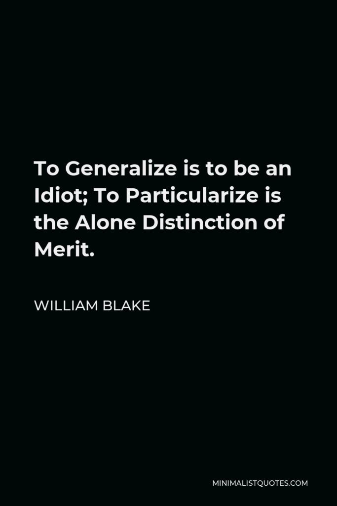 William Blake Quote - To Generalize is to be an Idiot; To Particularize is the Alone Distinction of Merit.