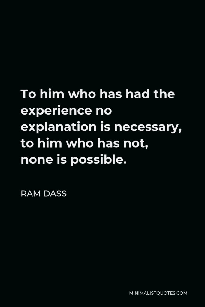 Ram Dass Quote - To him who has had the experience no explanation is necessary, to him who has not, none is possible.