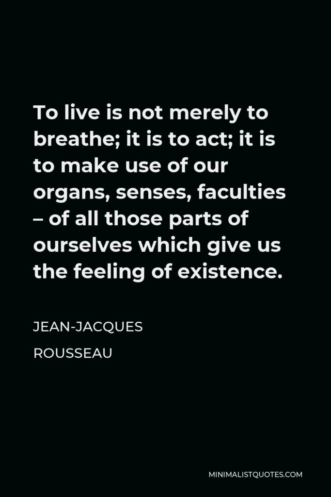 Jean-Jacques Rousseau Quote - To live is not merely to breathe; it is to act; it is to make use of our organs, senses, faculties – of all those parts of ourselves which give us the feeling of existence.