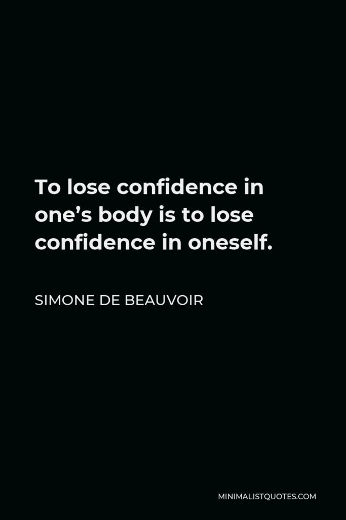 Simone de Beauvoir Quote - To lose confidence in one's body is to lose confidence in oneself.