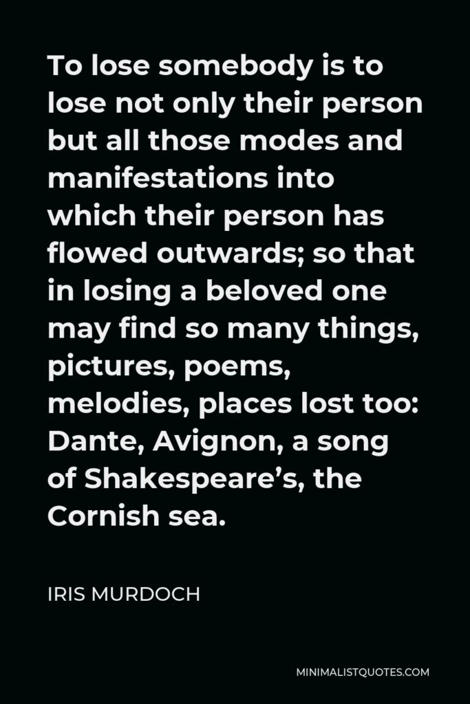 Iris Murdoch Quote - To lose somebody is to lose not only their person but all those modes and manifestations into which their person has flowed outwards; so that in losing a beloved one may find so many things, pictures, poems, melodies, places lost too: Dante, Avignon, a song of Shakespeare's, the Cornish sea.