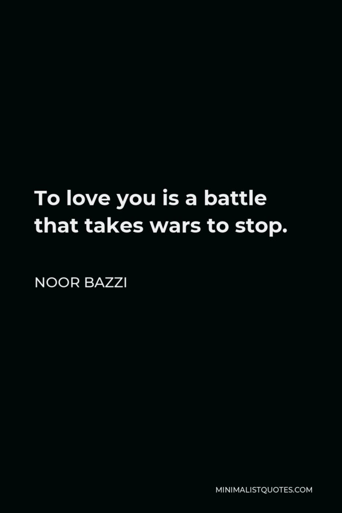 Noor Bazzi Quote - To love you is a battle that takes wars to stop.