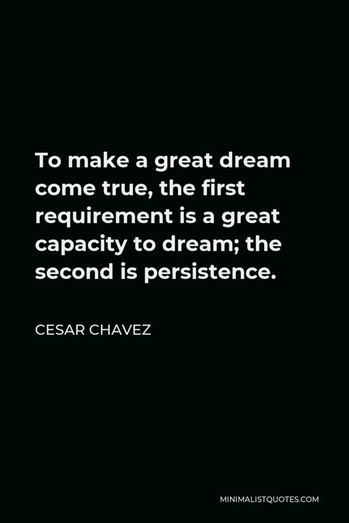 Cesar Chavez Quote - To make a great dream come true, the first requirement is a great capacity to dream; the second is persistence.