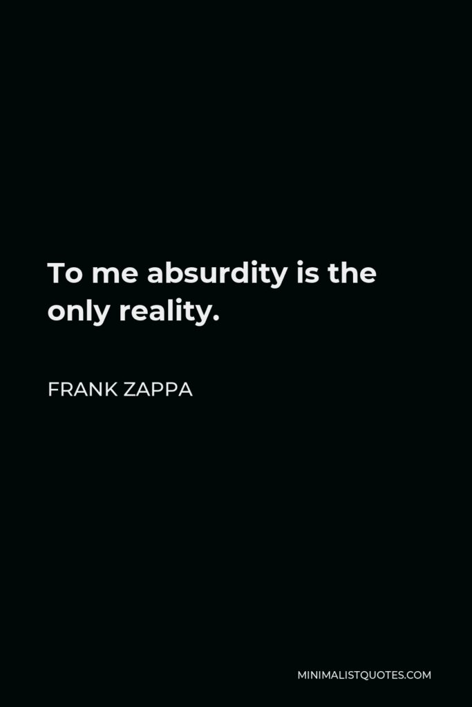 Frank Zappa Quote - To me absurdity is the only reality.